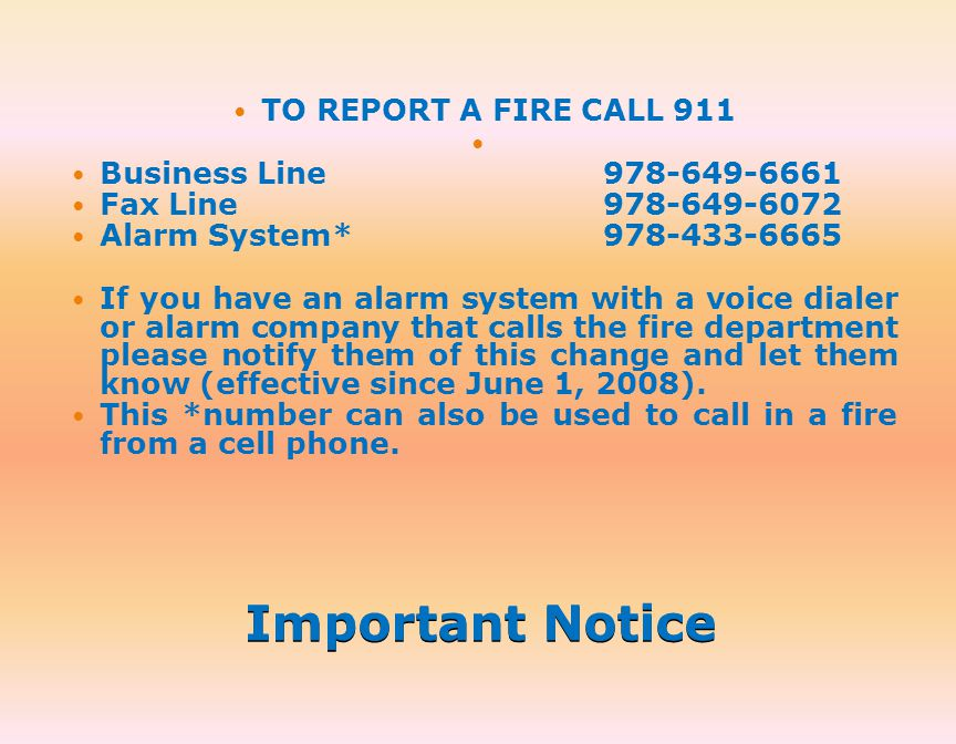 Important Notice TO REPORT A FIRE CALL 911 Business Line 978-649-6661 Fax Line978-649-6072 Alarm System* 978-433-6665 If you have an alarm system with a voice dialer or alarm company that calls the fire department please notify them of this change and let them know (effective since June 1, 2008).