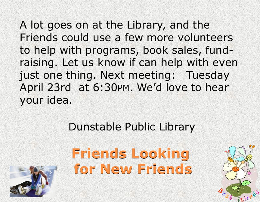 Friends Looking for New Friends A lot goes on at the Library, and the Friends could use a few more volunteers to help with programs, book sales, fund- raising.