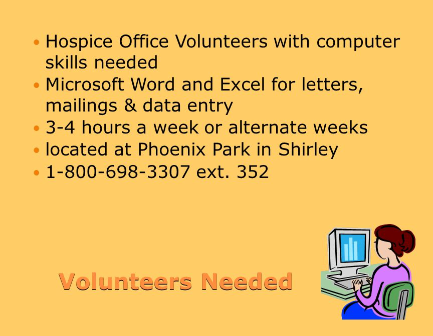 Volunteers Needed Volunteers Needed Hospice Office Volunteers with computer skills needed Microsoft Word and Excel for letters, mailings & data entry 3-4 hours a week or alternate weeks located at Phoenix Park in Shirley 1-800-698-3307 ext.