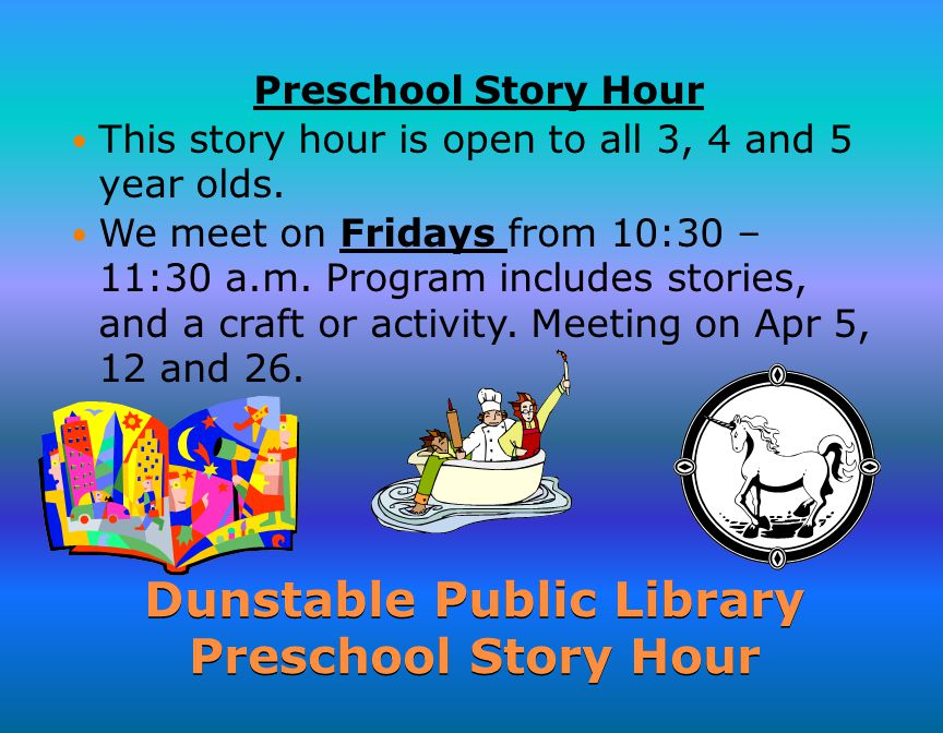 Dunstable Public Library Preschool Story Hour Preschool Story Hour This story hour is open to all 3, 4 and 5 year olds.
