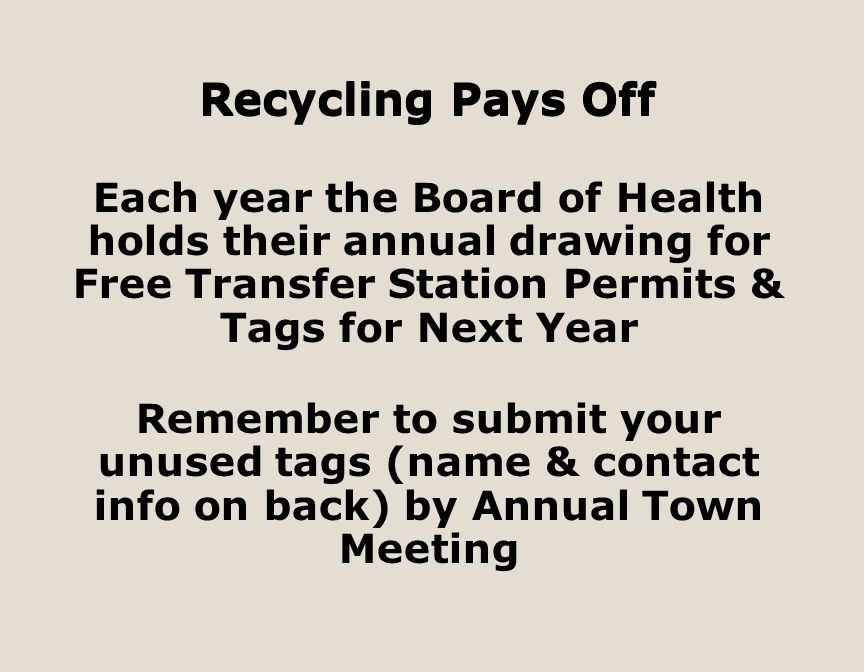 Recycling Pays Off Each year the Board of Health holds their annual drawing for Free Transfer Station Permits & Tags for Next Year Remember to submit your unused tags (name & contact info on back) by Annual Town Meeting