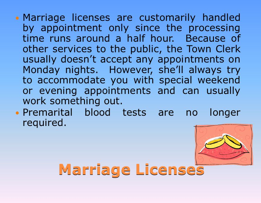 Marriage Licenses Marriage licenses are customarily handled by appointment only since the processing time runs around a half hour.