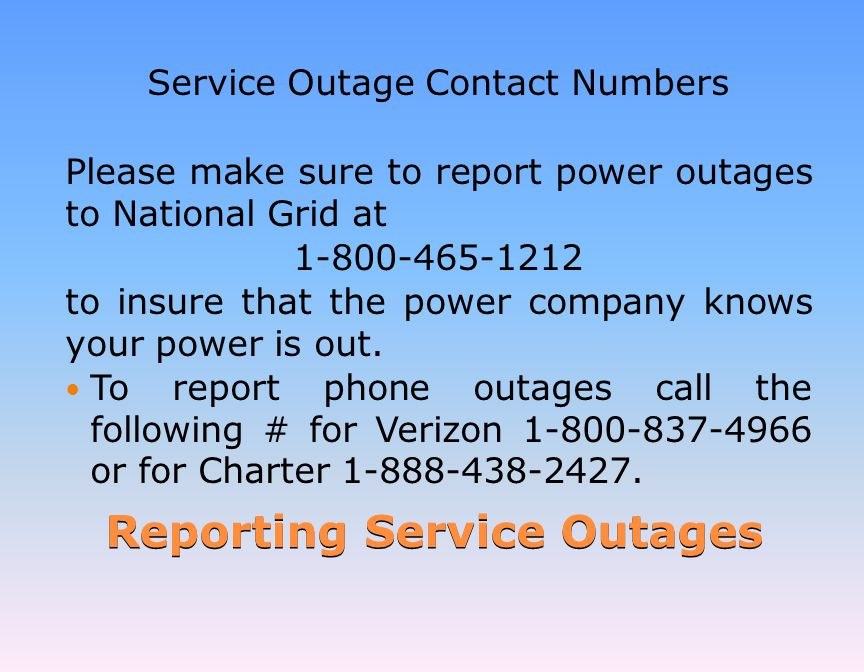 Reporting Service Outages Service Outage Contact Numbers Please make sure to report power outages to National Grid at 1-800-465-1212 to insure that the power company knows your power is out.