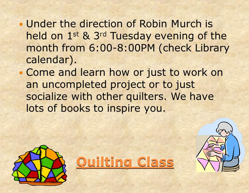 Quilting Class Under the direction of Robin Murch is held on 1 st & 3 rd Tuesday evening of the month from 6:00-8:00PM (check Library calendar).