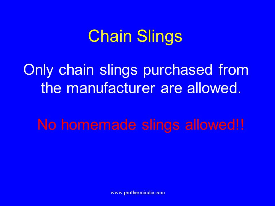 Chain Slings Only chain slings purchased from the manufacturer are allowed. No homemade slings allowed!! www.prothermindia.com