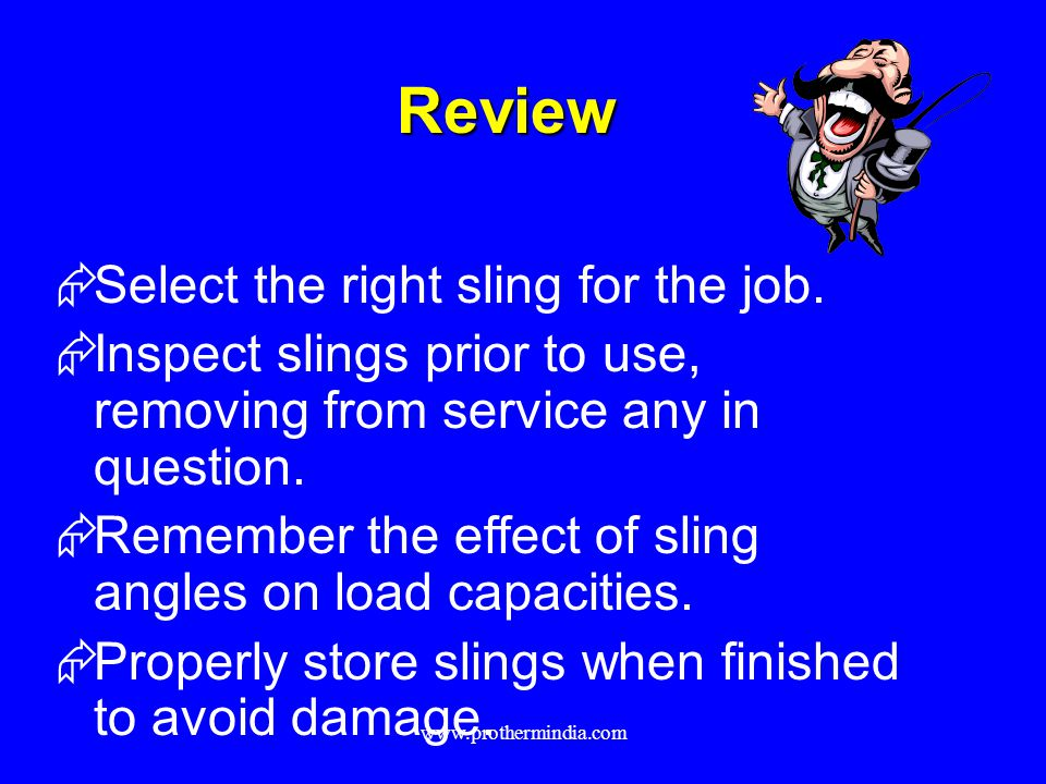Review Select the right sling for the job. Inspect slings prior to use, removing from service any in question. Remember the effect of sling angles on