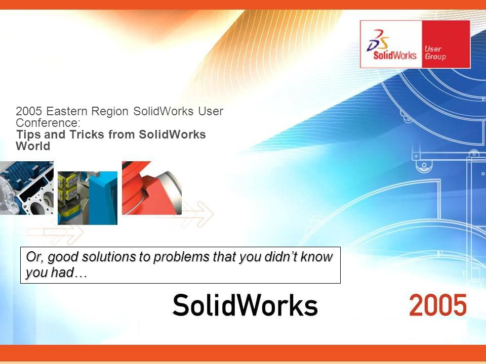 2005 Eastern Region SolidWorks User Conference: Tips and Tricks from SolidWorks World Or, good solutions to problems that you didnt know you had…
