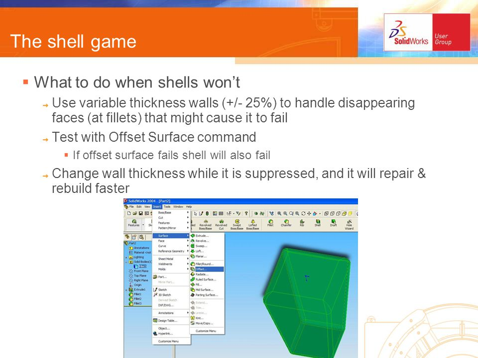 The shell game What to do when shells wont Use variable thickness walls (+/- 25%) to handle disappearing faces (at fillets) that might cause it to fail Test with Offset Surface command If offset surface fails shell will also fail Change wall thickness while it is suppressed, and it will repair & rebuild faster