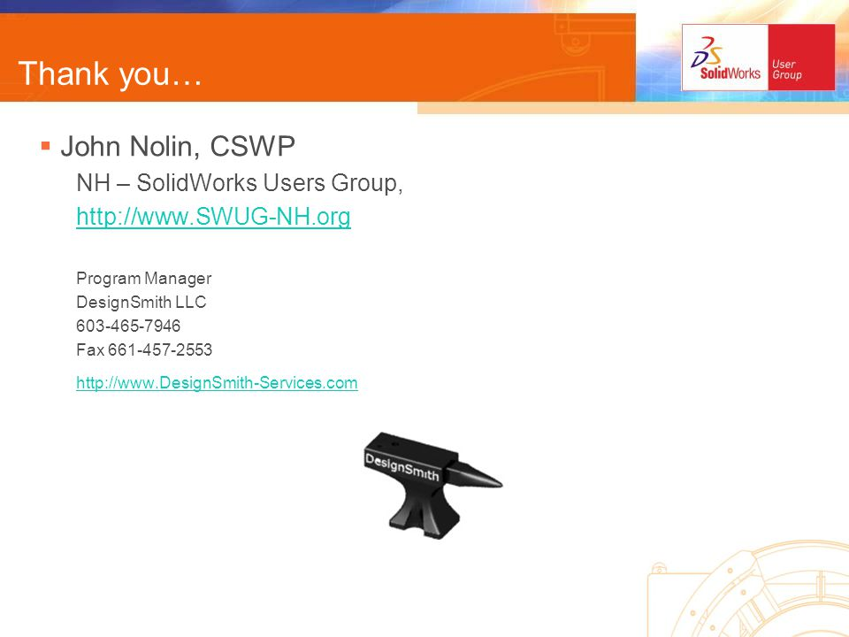 Thank you… John Nolin, CSWP NH – SolidWorks Users Group,   Program Manager DesignSmith LLC Fax