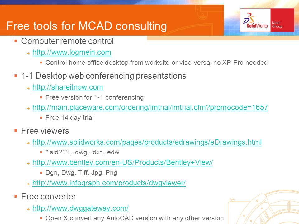 Free tools for MCAD consulting Computer remote control http://www.logmein.com Control home office desktop from worksite or vise-versa, no XP Pro needed 1-1 Desktop web conferencing presentations http://shareitnow.com Free version for 1-1 conferencing http://main.placeware.com/ordering/lmtrial/lmtrial.cfm promocode=1657 Free 14 day trial Free viewers http://www.solidworks.com/pages/products/edrawings/eDrawings.html *.sld ,.dwg,.dxf,.edw http://www.bentley.com/en-US/Products/Bentley+View/ Dgn, Dwg, Tiff, Jpg, Png http://www.infograph.com/products/dwgviewer/ Free converter http://www.dwggateway.com/ Open & convert any AutoCAD version with any other version