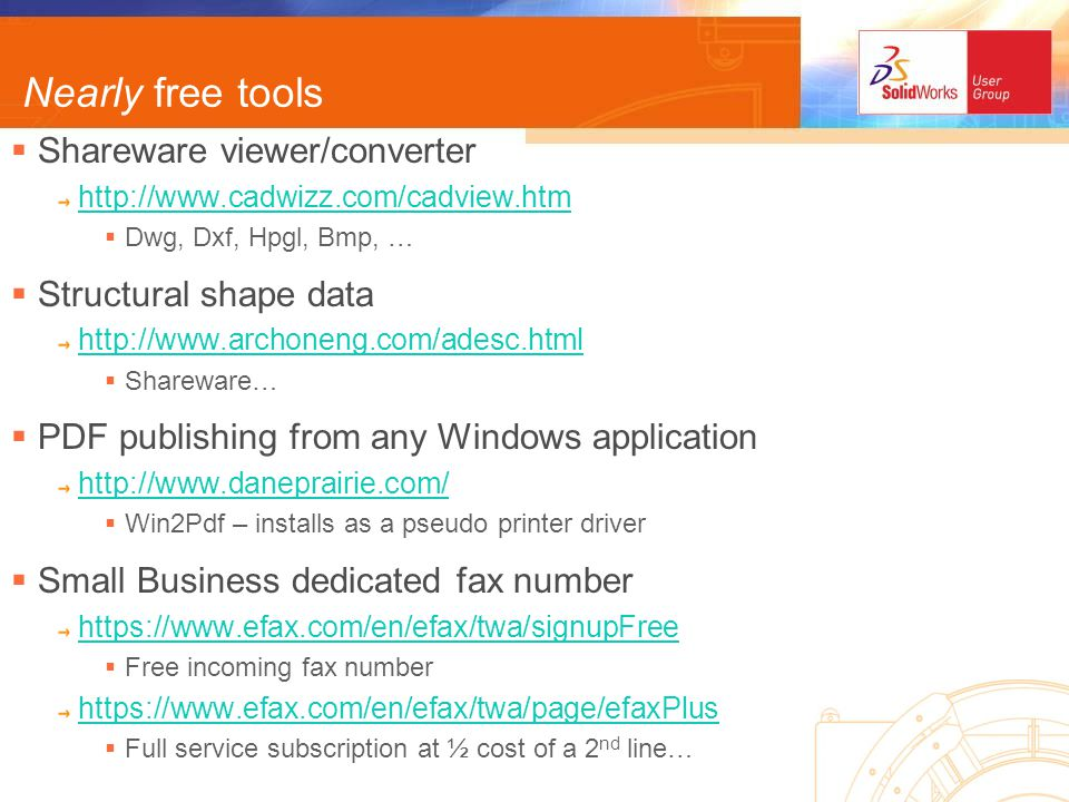 Nearly free tools Shareware viewer/converter http://www.cadwizz.com/cadview.htm Dwg, Dxf, Hpgl, Bmp, … Structural shape data http://www.archoneng.com/adesc.html Shareware… PDF publishing from any Windows application http://www.daneprairie.com/ Win2Pdf – installs as a pseudo printer driver Small Business dedicated fax number https://www.efax.com/en/efax/twa/signupFree Free incoming fax number https://www.efax.com/en/efax/twa/page/efaxPlus Full service subscription at ½ cost of a 2 nd line…