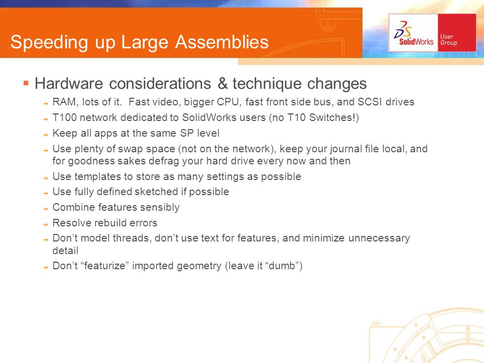 Where to find more… /DesignPosts/SolidWork(ing) http://www.designsmith-services.com/designposts/viewforum.php?f=8 Eng-Tips.com (SolidWorks forum & FAQ) http://www.eng-tips.com/threadminder.cfm?pid=559http://www.eng-tips.com/threadminder.cfm?pid=559 SW forum threads http://www.eng-tips.com/faq.cfm?pid=559http://www.eng-tips.com/faq.cfm?pid=559 SW FAQ http://www.eng-tips.com/faqs.cfm?fid=520http://www.eng-tips.com/faqs.cfm?fid=520 top SW related websites Scott Baugh http://www.scottjbaugh.com/Tips_Tricks/Tips_Tricks.htm SolidWorks World Tips & Tricks – Phil Sluder, Triaxial Design http://www.triaxialdesign.com/tip_tricks.html Yahoo Groups & SWUGN http://groups.yahoo.com/group/Solidworks-SWUGN http://www.swugn.org Newsgroups Comp.cad.solidworks http://groups-beta.google.com/groups?q=solidworks