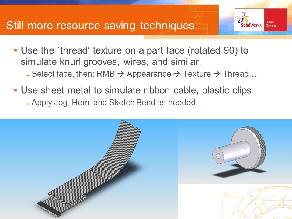 How to keep track of it all Create a `tips document in MSWord Use bulleted or numbered outline format Use headings and other text formatting Hyperlink between key listed items and major topics Save as *.html, in the network /SolidWorks Data Download a copy of this presentation http://www.SWUG-NH.org/Archive/Tips-n-Tricks_June2005.pps Start a `tips blog or forum in your local Users Group website.