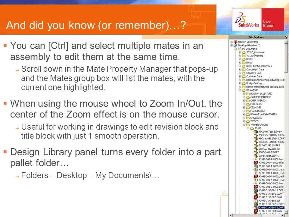 How about these… You can quickly undo many changes/mistakes in one step Ctrl+Z to Undo Ctrl+Y to Re-Do (also, toolbar item) Trim & Extend are the same tool Use the right mouse button (RMB) to switch between them 2005 Trim has many more options… `Trim to closest is the prior version behavior Power Trim can be used to over- ride coincident point relations