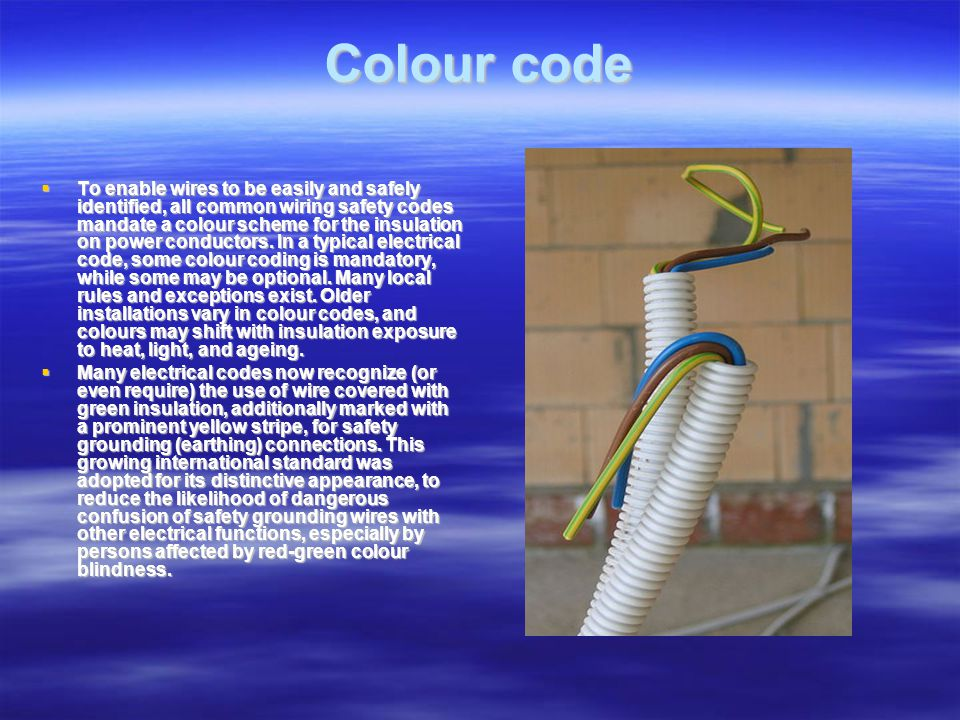 Colour code To enable wires to be easily and safely identified, all common wiring safety codes mandate a colour scheme for the insulation on power conductors.