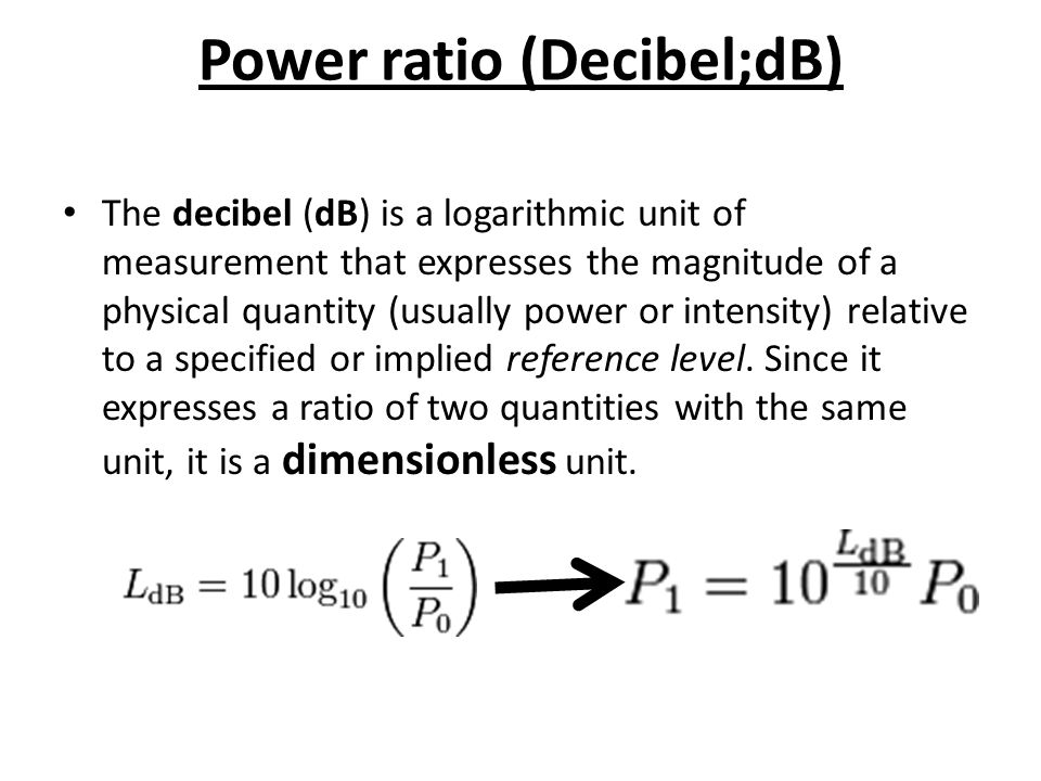 Power ratio (Decibel;dB) The decibel (dB) is a logarithmic unit of measurement that expresses the magnitude of a physical quantity (usually power or intensity) relative to a specified or implied reference level.