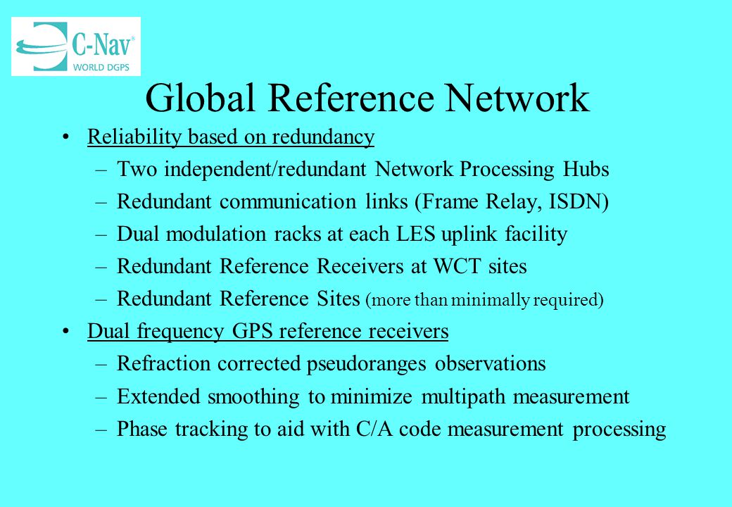 Global Reference Network Reliability based on redundancy –Two independent/redundant Network Processing Hubs –Redundant communication links (Frame Rela