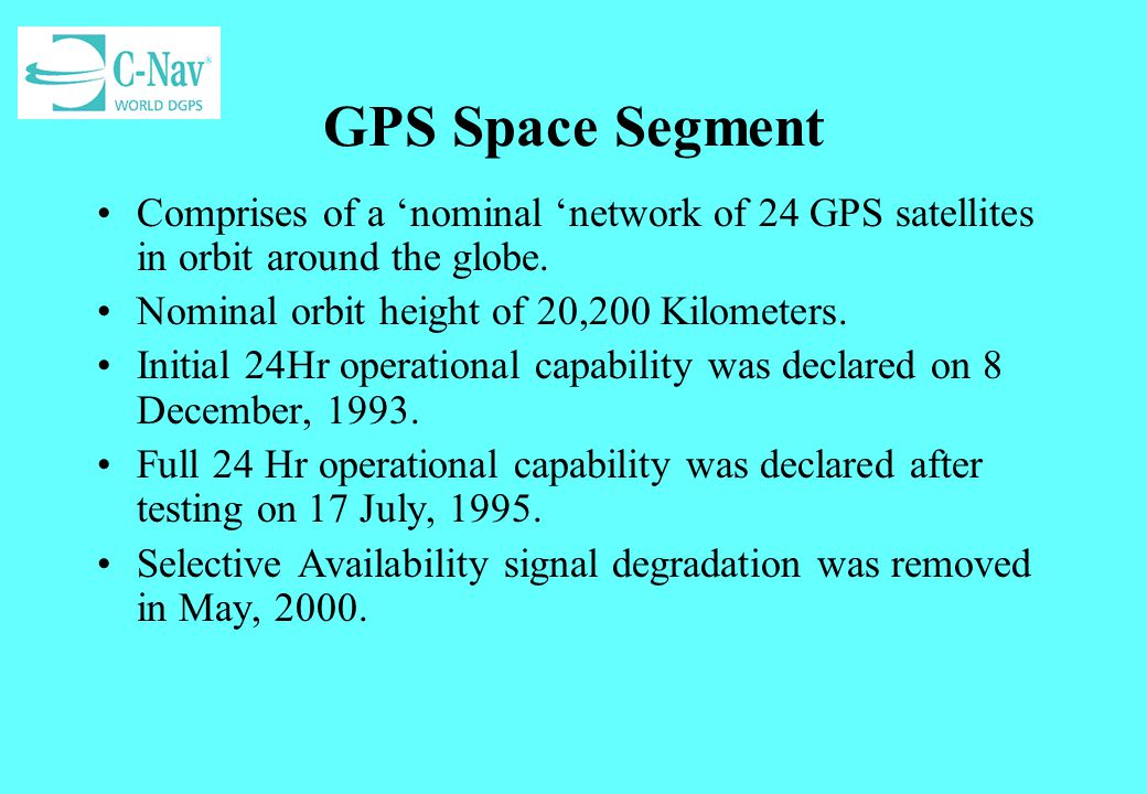 GPS Space Segment Comprises of a nominal network of 24 GPS satellites in orbit around the globe. Nominal orbit height of 20,200 Kilometers. Initial 24