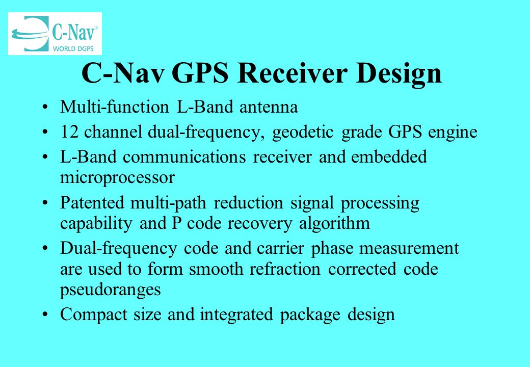 C-Nav GPS Receiver Design Multi-function L-Band antenna 12 channel dual-frequency, geodetic grade GPS engine L-Band communications receiver and embedd