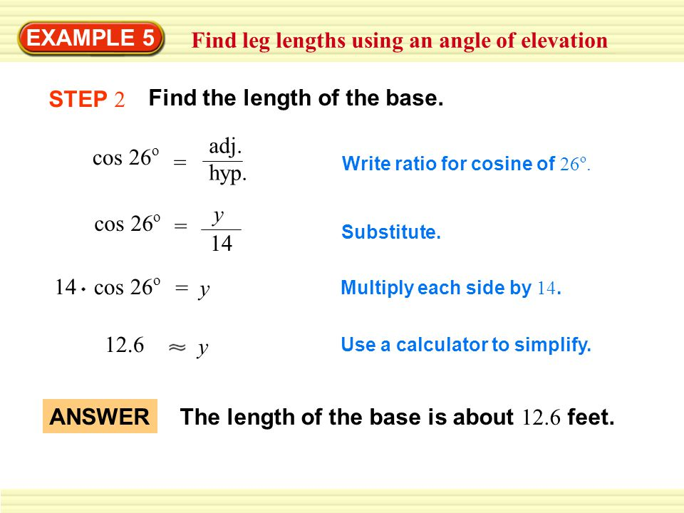 EXAMPLE 5 Find leg lengths using an angle of elevation cos 26 o = adj. hyp. Write ratio for cosine of 26 o. cos 26 o y = 14 Substitute. 14 cos 26 o =