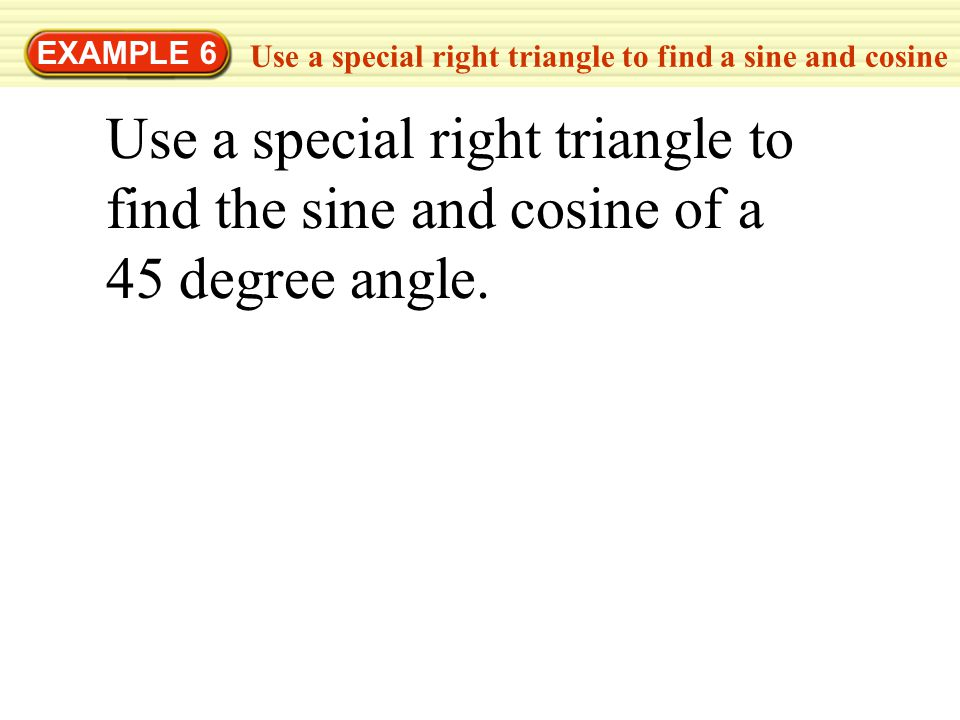 EXAMPLE 6 Use a special right triangle to find a sine and cosine Use a special right triangle to find the sine and cosine of a 45 degree angle.