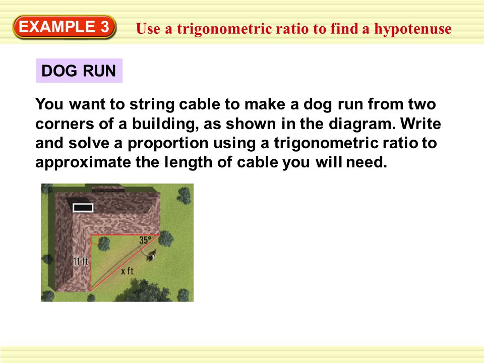 EXAMPLE 3 Use a trigonometric ratio to find a hypotenuse DOG RUN You want to string cable to make a dog run from two corners of a building, as shown i