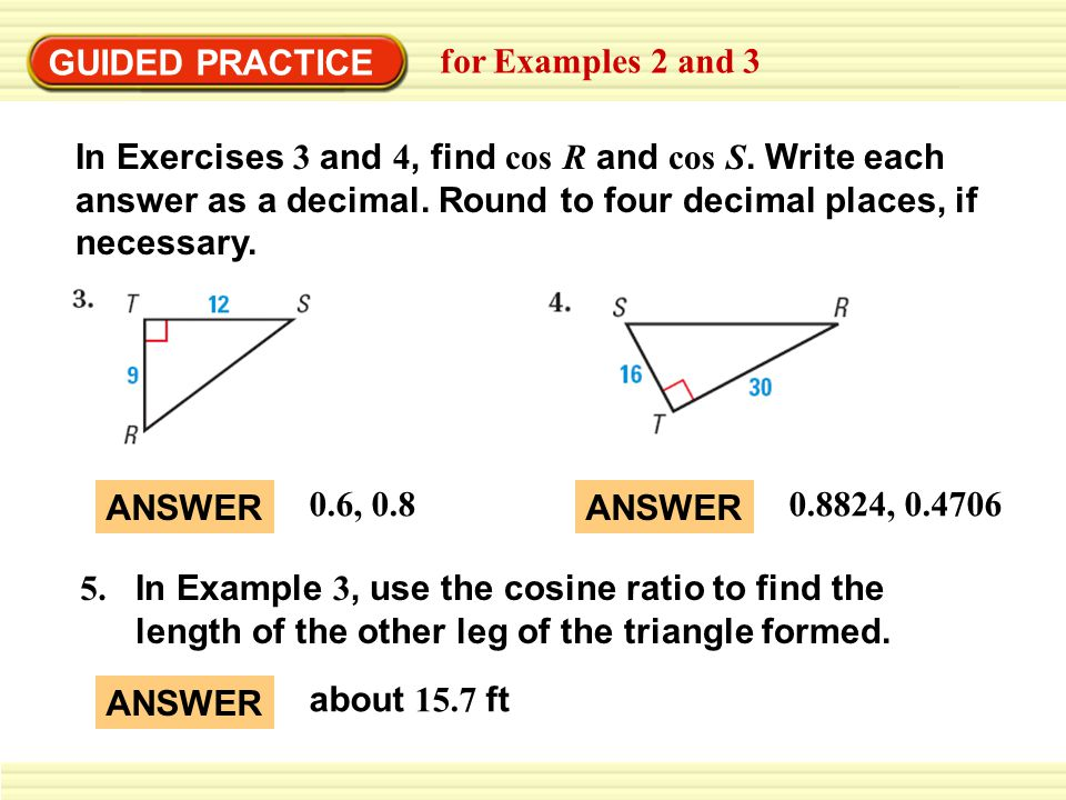 GUIDED PRACTICE for Examples 2 and 3 In Exercises 3 and 4, find cos R and cos S. Write each answer as a decimal. Round to four decimal places, if nece