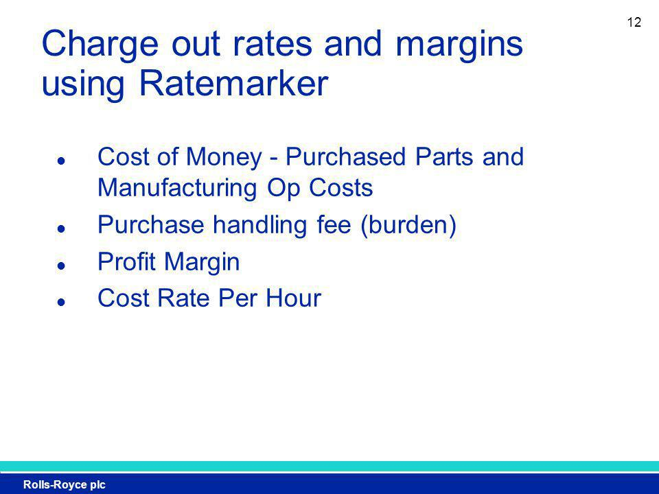 Rolls-Royce plc 12 Charge out rates and margins using Ratemarker Cost of Money - Purchased Parts and Manufacturing Op Costs Purchase handling fee (burden) Profit Margin Cost Rate Per Hour