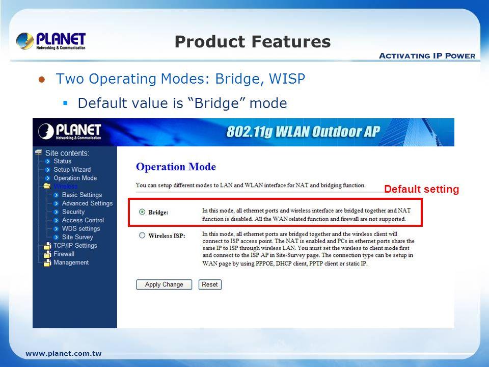 www.planet.com.tw Product Features Two Operating Modes: Bridge, WISP Default value is Bridge mode Default setting