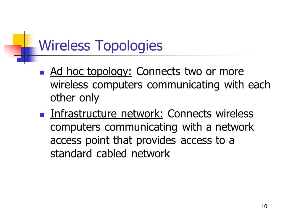 10 Wireless Topologies Ad hoc topology: Connects two or more wireless computers communicating with each other only Infrastructure network: Connects wireless computers communicating with a network access point that provides access to a standard cabled network