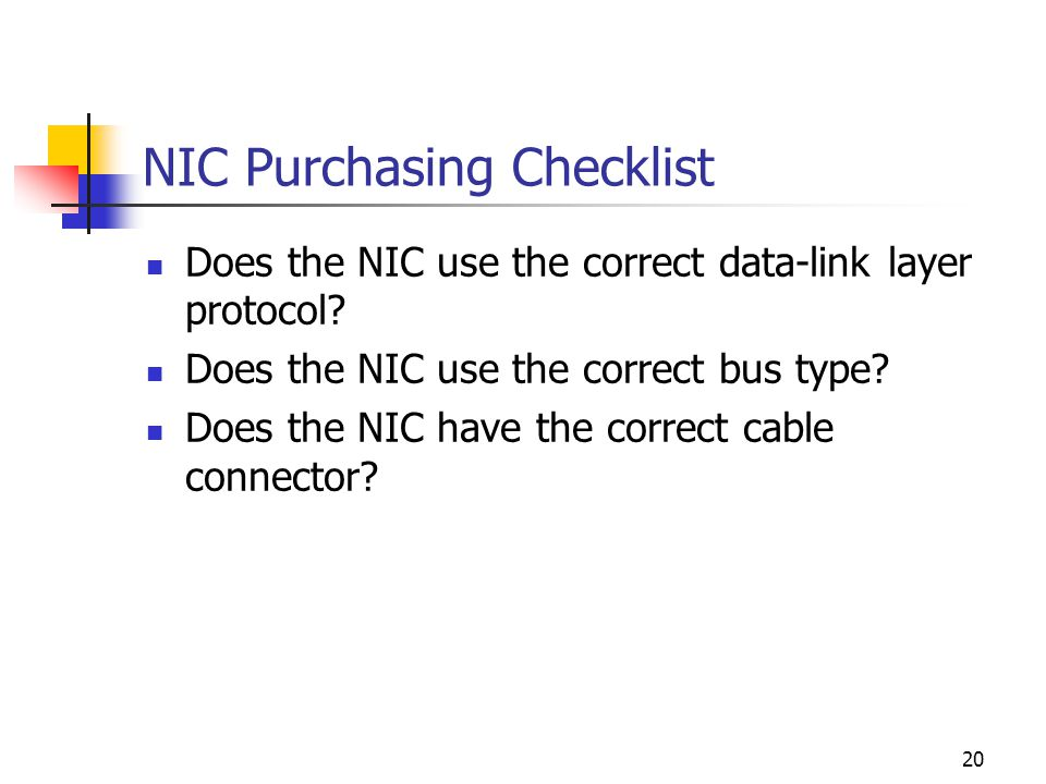 20 NIC Purchasing Checklist Does the NIC use the correct data-link layer protocol.