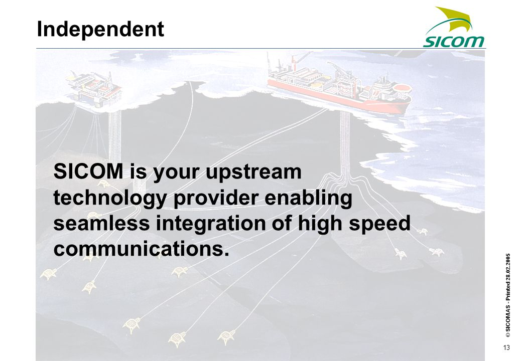 © SICOM AS - Printed 28.02.2005 13 SICOM is your upstream technology provider enabling seamless integration of high speed communications.