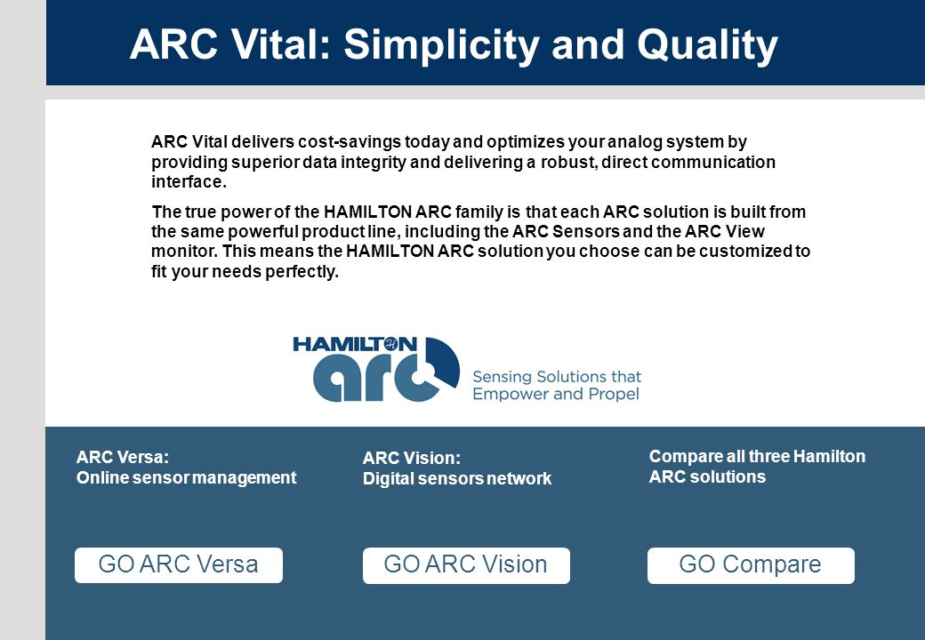 Versa page 7 ARC Menu GO Compare Compare all three Hamilton ARC solutions GO ARC Vision ARC Vision: Digital sensors network GO ARC Versa ARC Versa: Online sensor management ARC Vital: Simplicity and Quality ARC Vital delivers cost-savings today and optimizes your analog system by providing superior data integrity and delivering a robust, direct communication interface.