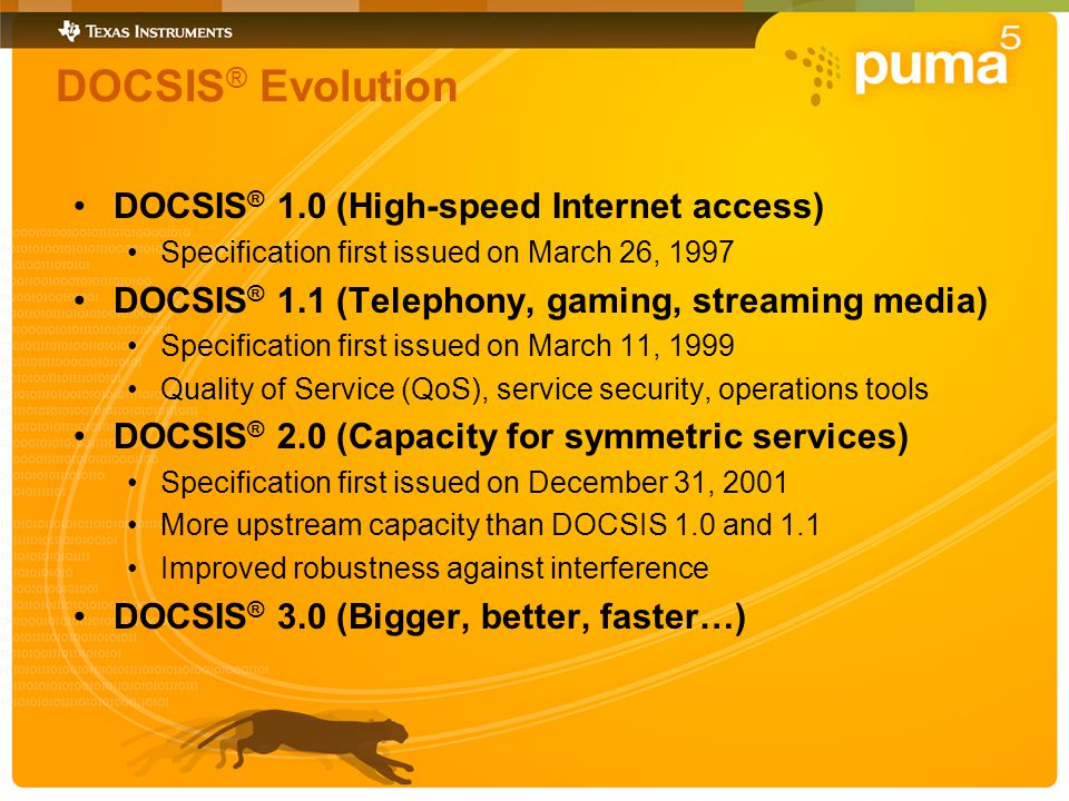 DOCSIS ® Evolution DOCSIS ® 1.0 (High-speed Internet access) Specification first issued on March 26, 1997 DOCSIS ® 1.1 (Telephony, gaming, streaming media) Specification first issued on March 11, 1999 Quality of Service (QoS), service security, operations tools DOCSIS ® 2.0 (Capacity for symmetric services) Specification first issued on December 31, 2001 More upstream capacity than DOCSIS 1.0 and 1.1 Improved robustness against interference DOCSIS ® 3.0 (Bigger, better, faster…)