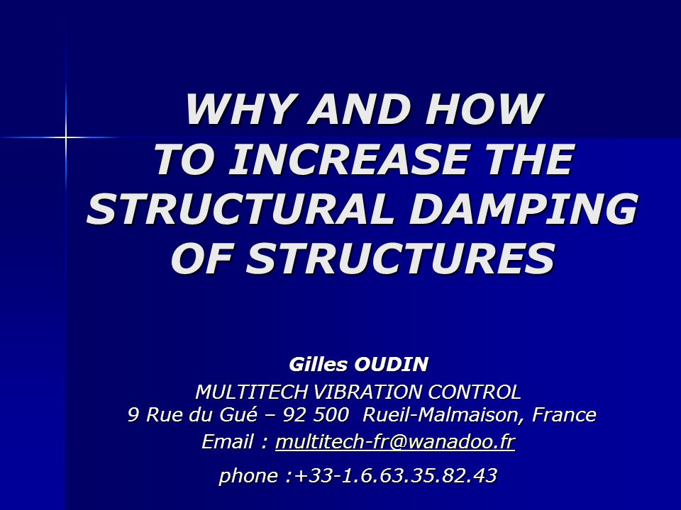 WHY AND HOW TO INCREASE THE STRUCTURAL DAMPING OF STRUCTURES Gilles OUDIN MULTITECH VIBRATION CONTROL 9 Rue du Gué – 92 500 Rueil-Malmaison, France Em
