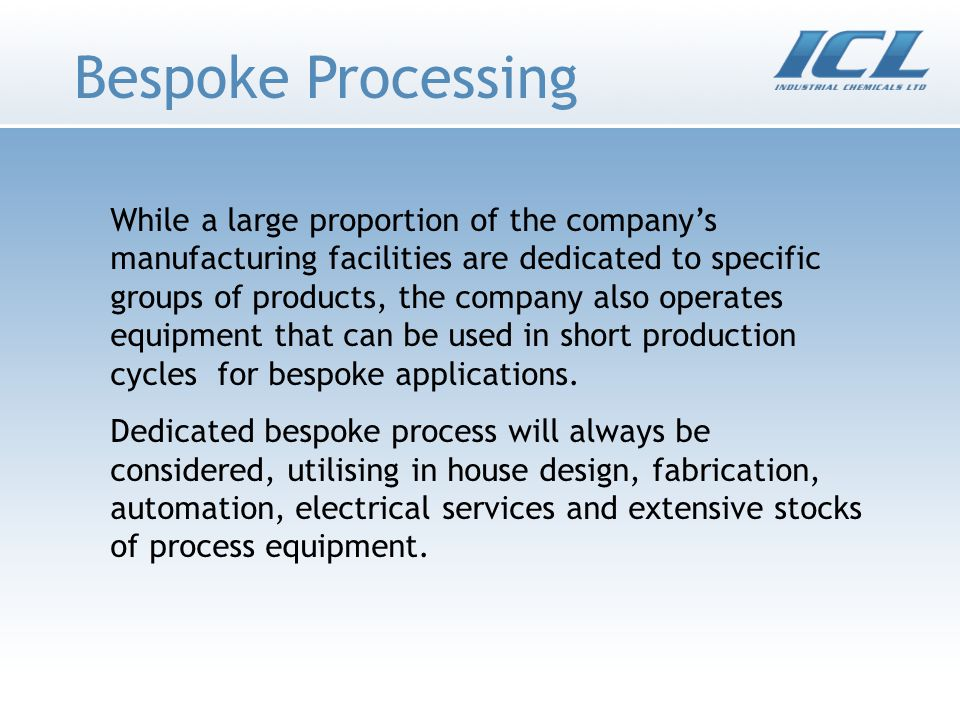 Bespoke Processing While a large proportion of the companys manufacturing facilities are dedicated to specific groups of products, the company also operates equipment that can be used in short production cycles for bespoke applications.