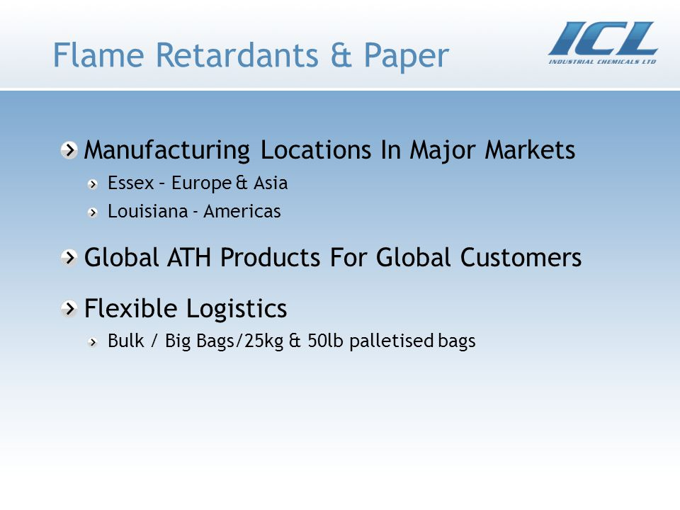 Flame Retardants & Paper Manufacturing Locations In Major Markets Essex – Europe & Asia Louisiana - Americas Global ATH Products For Global Customers Flexible Logistics Bulk / Big Bags/25kg & 50lb palletised bags
