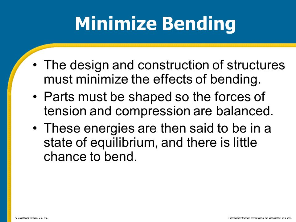 Minimize Bending The design and construction of structures must minimize the effects of bending. Parts must be shaped so the forces of tension and com
