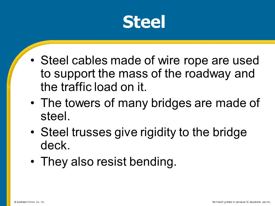 Steel Steel cables made of wire rope are used to support the mass of the roadway and the traffic load on it. The towers of many bridges are made of st