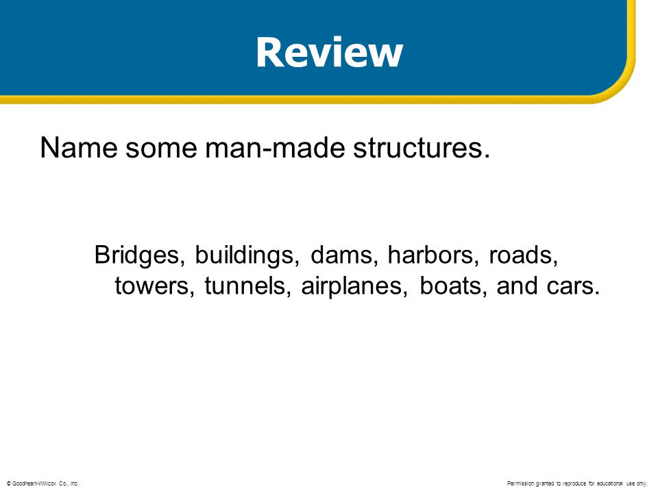 Review Name some man-made structures. Bridges, buildings, dams, harbors, roads, towers, tunnels, airplanes, boats, and cars. © Goodheart-Willcox Co.,