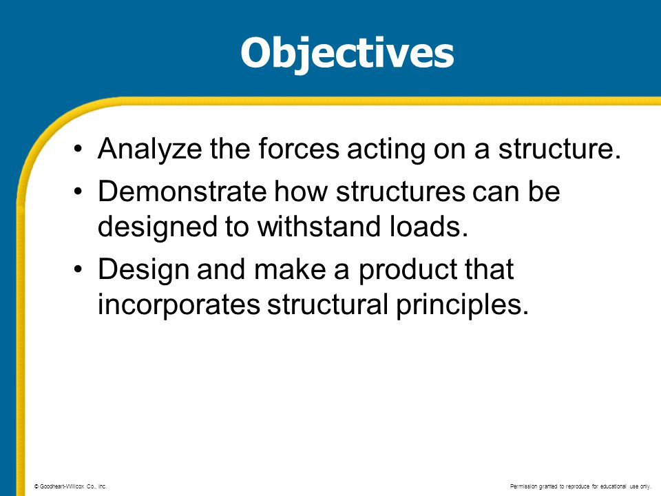 Objectives Analyze the forces acting on a structure. Demonstrate how structures can be designed to withstand loads. Design and make a product that inc