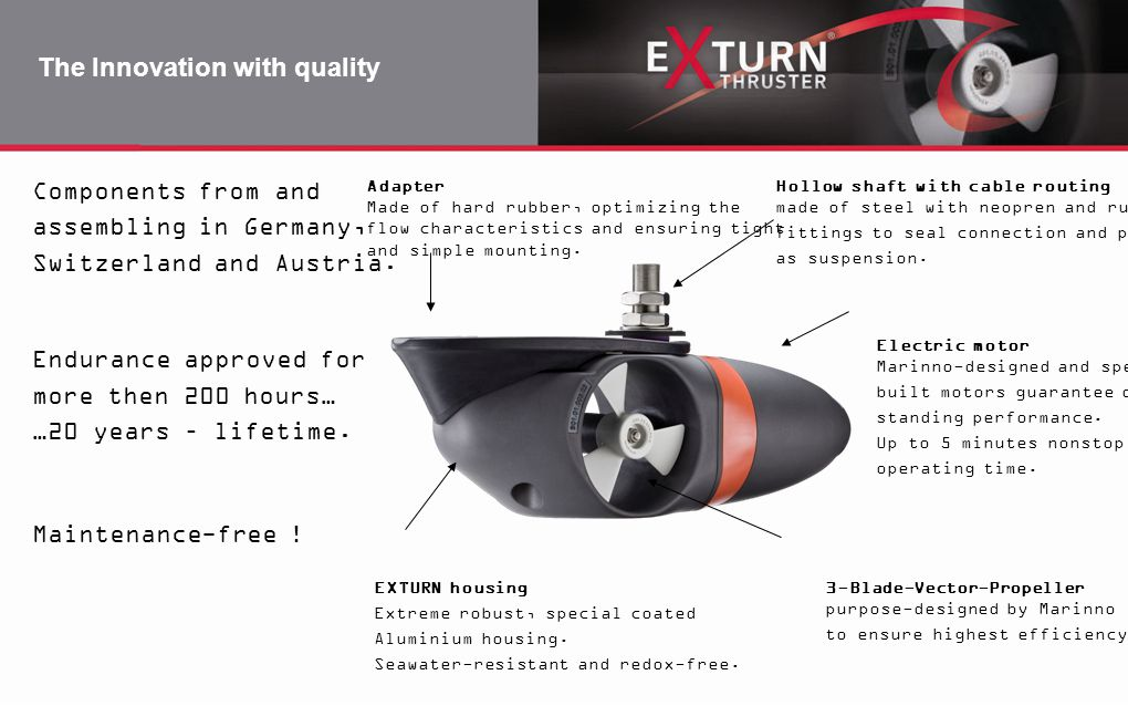 The Innovation with quality Components from and assembling in Germany, Switzerland and Austria. Endurance approved for more then 200 hours… …20 years