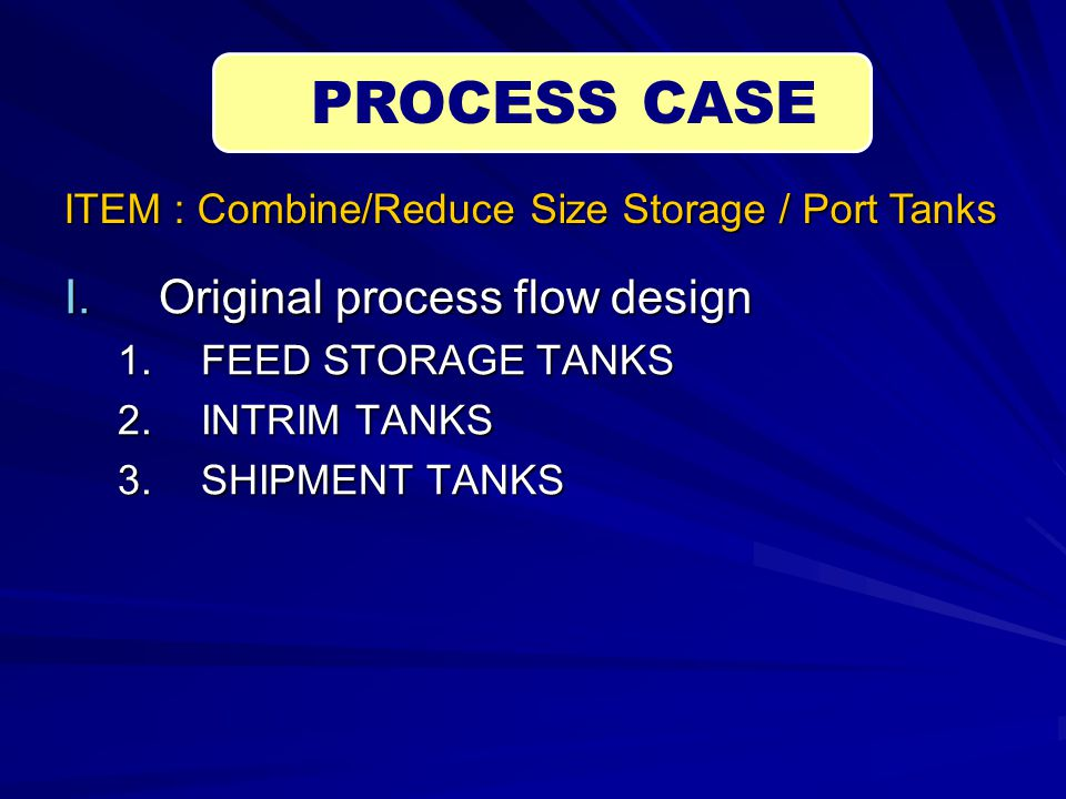 I.Original process flow design 1.FEED STORAGE TANKS 2.INTRIM TANKS 3.SHIPMENT TANKS PROCESS CASE ITEM : Combine/Reduce Size Storage / Port Tanks