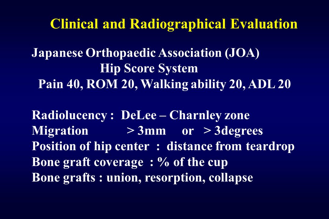 Clinical and Radiographical Evaluation Japanese Orthopaedic Association (JOA) Hip Score System Pain 40, ROM 20, Walking ability 20, ADL 20 Radiolucenc