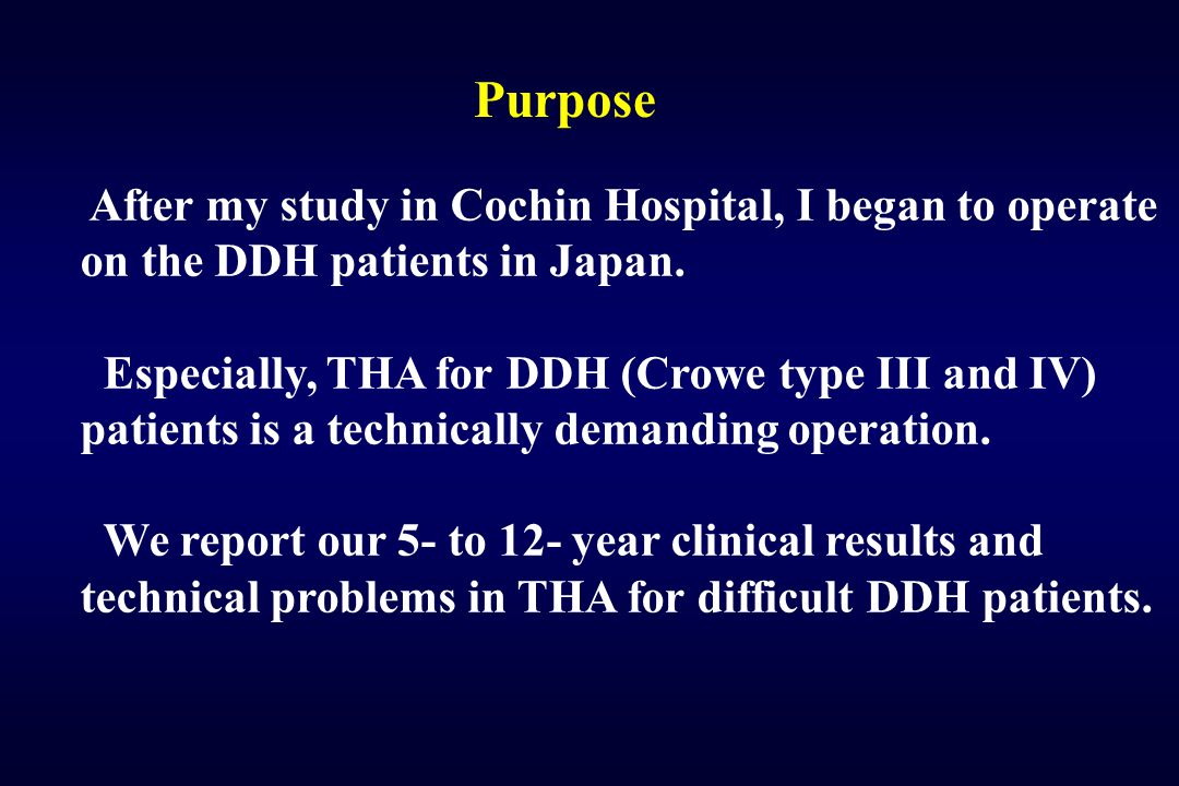 Purpose After my study in Cochin Hospital, I began to operate on the DDH patients in Japan. Especially, THA for DDH (Crowe type III and IV) patients i