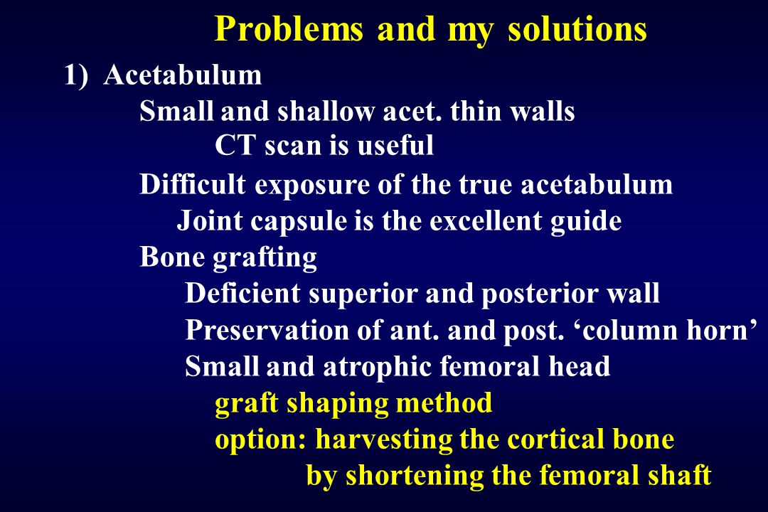 Problems and my solutions 1) Acetabulum Small and shallow acet. thin walls CT scan is useful Difficult exposure of the true acetabulum Joint capsule i