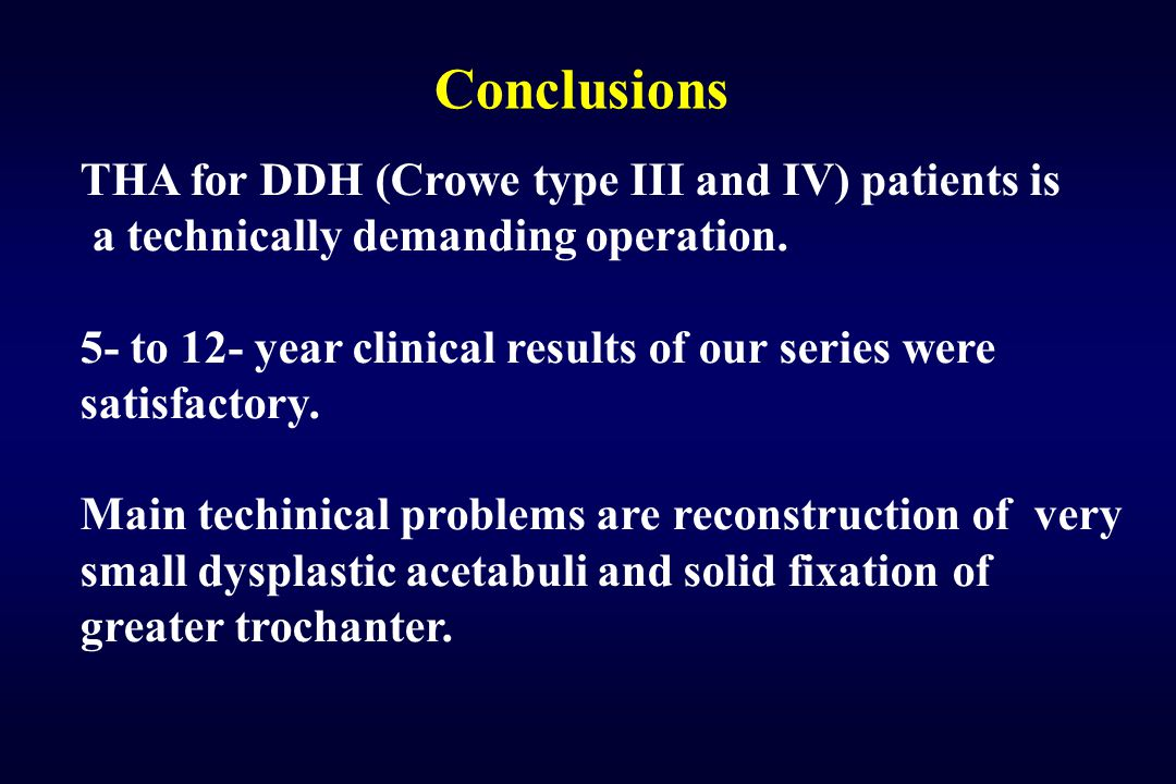 Conclusions THA for DDH (Crowe type III and IV) patients is a technically demanding operation. 5- to 12- year clinical results of our series were sati