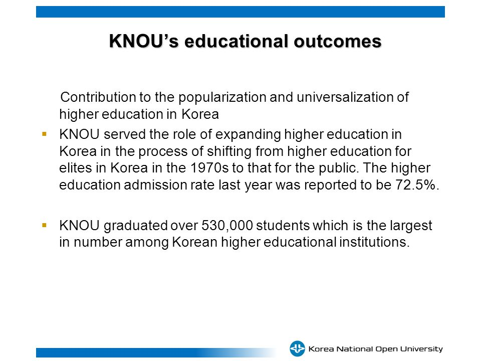 KNOUs educational outcomes KNOUs educational outcomes Contribution to the popularization and universalization of higher education in Korea KNOU served the role of expanding higher education in Korea in the process of shifting from higher education for elites in Korea in the 1970s to that for the public.