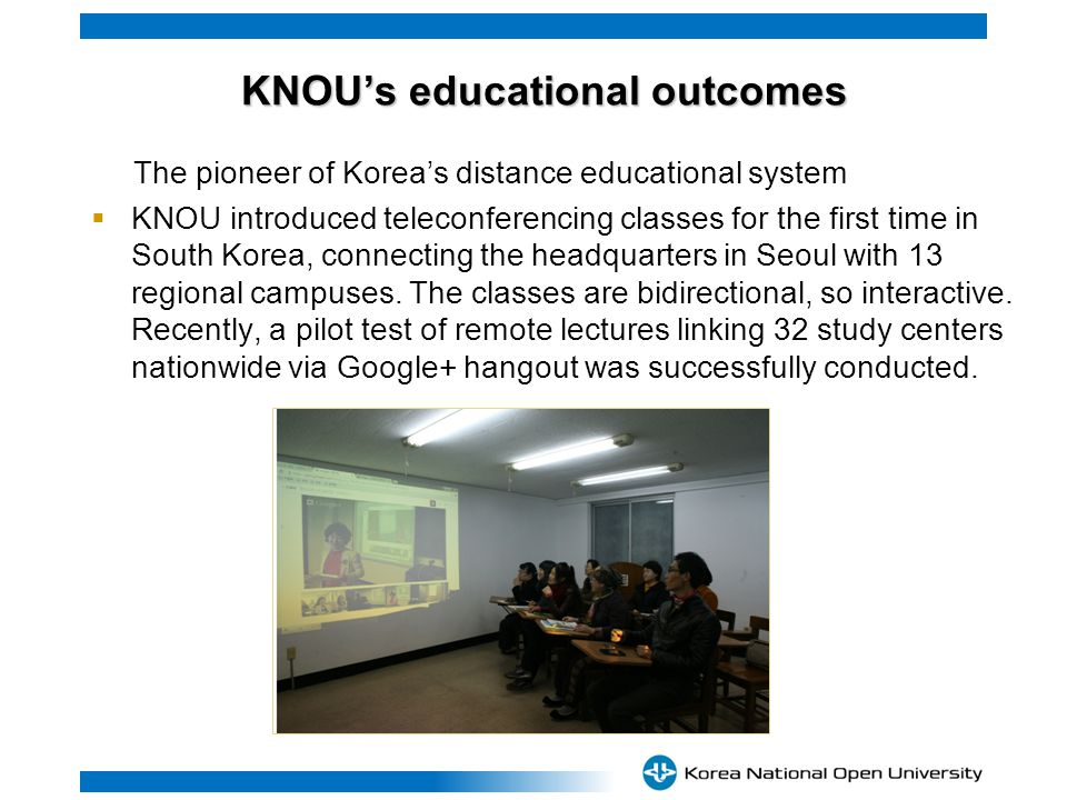 KNOUs educational outcomes KNOUs educational outcomes The pioneer of Koreas distance educational system KNOU introduced teleconferencing classes for the first time in South Korea, connecting the headquarters in Seoul with 13 regional campuses.