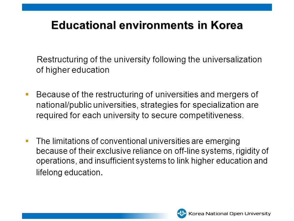 Educational environments in Korea Restructuring of the university following the universalization of higher education Because of the restructuring of universities and mergers of national/public universities, strategies for specialization are required for each university to secure competitiveness.